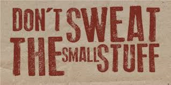 Don't sweat the small stuff?